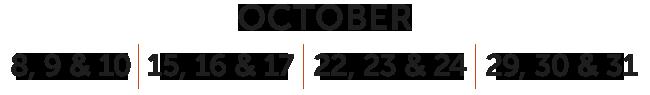 OCTOBER 8, 9 & 10 | 15, 16 & 17 | 22, 23 & 24 | 29, 30 & 31